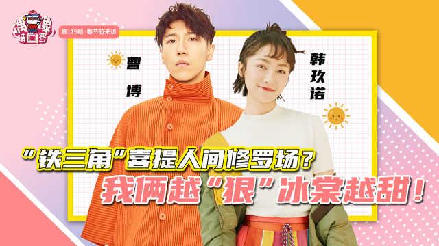 """韩玖诺&曹博专访:我俩越""""狠"""",""""冰棠""""越甜!"""