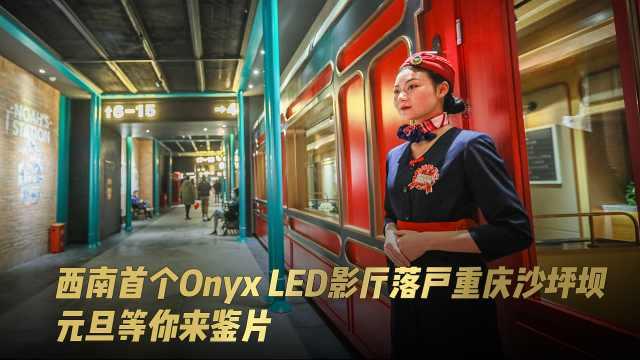 西南首个Onyx LED影厅落户重庆沙坪坝,元旦等你来鉴片
