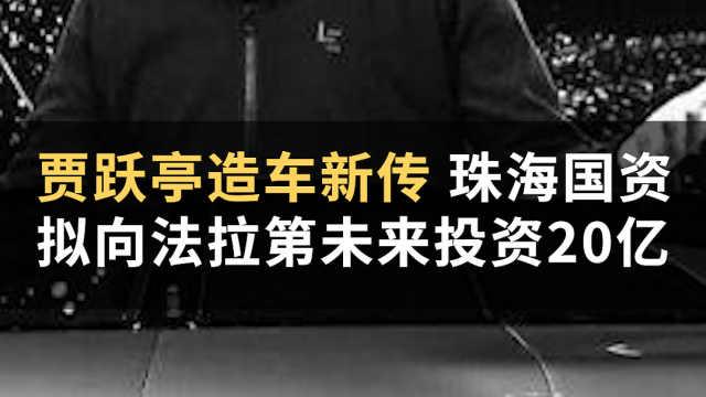 贾跃亭造车新传,珠海国资拟向法拉第未来投资20亿?