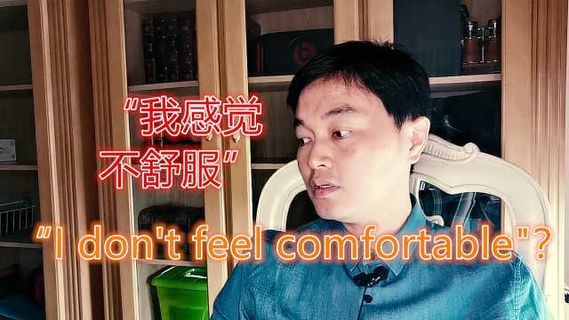 """""""我不舒服""""用英文表达是""""I don't feel comfortable"""
