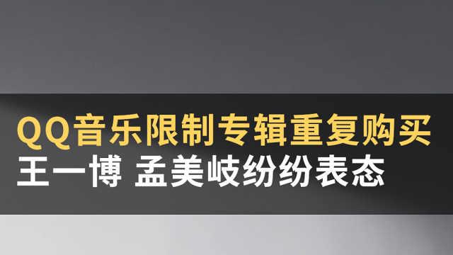 QQ音乐限制专辑重复购买,王一博孟美岐纷纷表态#WOW·热点#