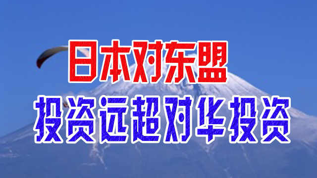 日本对东盟投资远超对华投资,东盟国家为何喜欢日本?