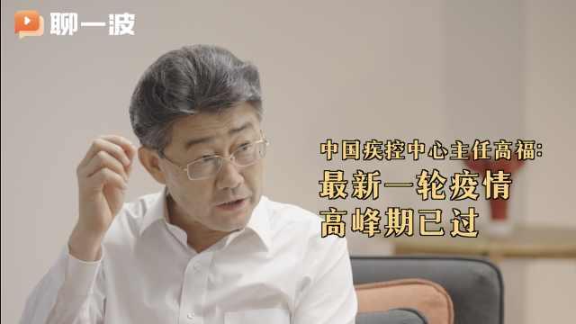 中国疾控中心主任高福:最新一轮疫情高峰期已过