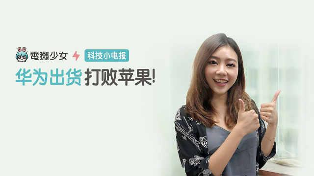 科技小电报:华为出货打败苹果!