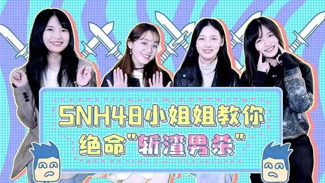 "SNH48小姐姐教你绝命""斩渣男杀"""